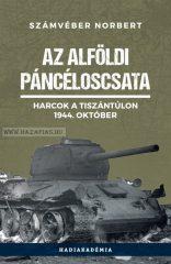 Számvéber Norbert- AZ ALFÖLDI PÁNCÉLOSCSATA - HARCOK A TISZÁNTÚLON, 1944. OKTÓBER