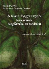 A tiszta magyar nyelv kincseinek megőrzése és tanítása : Molnár Zsolt,Molnárné Czeglédi Cecília