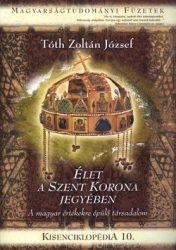 Kisenciklopédia 10. - Élet a Szent Korona jegyében A magyar értékekre épülő társadalom -Tóth Zoltán József