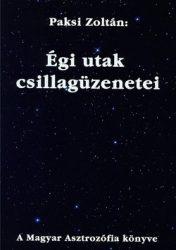 Égi utak csillagüzenetei A Magyar Asztrozófia könyve- Paksi Zoltán
