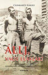 Állj, vagy eláslak! Egy zuhanótalicskás kulákkatona visszaemlékezése (1951-1953) - Csonkaréti Károly