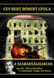 """A szabadságharcos Egy élet 1956 szellemében - A """"Szabadság"""" trilógia első kötete- Cey-Bert Róbert Gyula"""