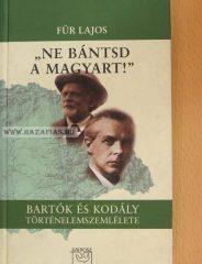 """""""Ne bántsd a magyart!"""" BARTÓK ÉS KODÁLY TÖRTÉNELEMSZEMLÉLETE- SZERZŐ Für Lajos"""