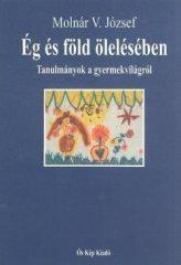 Ég és föld ölelésében (Tanulmányok a gyermekvilágról) - Molnár V. József