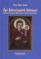 Égi Édesanyánk könnyei - Tizenkét könnyező Mária-kép a Kárpát medencében : Papp Fáber Erika