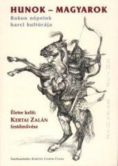 Hunok - Magyarok Rokon népeink harci kultúrája -Kertai Zalán