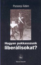 Hogyan pukkasszunk liberálisokat/új kiadás - Pozsonyi Ádám
