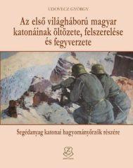 Az első világháború magyar katonáinak öltözete, felszerelése és fegyverzete Segédanyag katonai hagyományőrzők részére- Udovecz György