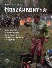 Huszárkonyha - Kalandozás a magyar ízek és a magyar hagyományőrzés világában -  Fülöp Tibor Zoltán