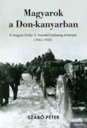 Szabó Péter -Magyarok a Don-kanyarban A magyar királyi 2. honvéd hadsereg története (1942-1943)