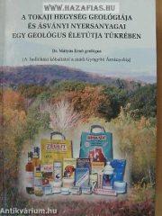 A Tokaji hegység geológiája és ásványi nyersanyagai egy geológus életútja tükrében A HOLLÓHÁZI KŐBALTÁTÓL A MÁDI GYÓGYÍTÓ ÁSVÁNYOKIG- Dr Mátyás Ernő