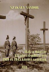 Akik a magyar királyi csendőrséget 1919 és 1945 között vezették- Szakály Sándor