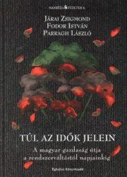 Túl az idők jelein (A magyar gazdaság útja a rendszerváltástól napjainkig) - Fodor István, Járai Zsigmond, Parragh László