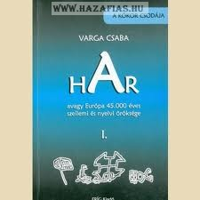 Varga Csaba: HAR, avagy Európa 45.000 éves szellemi és nyelvi öröksége I.