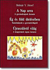 A Nap arca-Ég és Föld ölelésében-Újraszülető világ  A kisgyermek rajzos üzenete - Molnár V. József