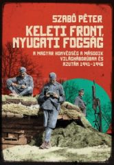 Keleti front, nyugati fogság- Szabó Péter- A magyar honvédség a második világháborúban és azután, 1941-1946