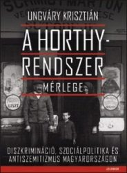 A Horthy-rendszer mérlege Diszkrimináció, szociálpolitika és antiszemitizmus Magyarországon : Ungváry Krisztián
