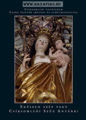 Egészen szép vagy Csíksomlyói Szűz Anyánk! Csíksomlyói fotóalbum Csaba testvér imáival és elmélkedéseivel