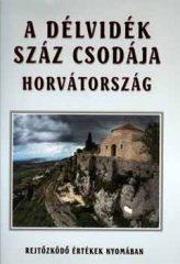 A Délvidék száz csodája-Horvátország -Bencze Lajos; Gáspár Katalin