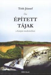 Ősi épített tájak a Kárpát-medencében - Tóth József