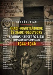 Bognár Zalán -(Hadi)fogolytáborok és (hadi)fogolysors a vörös hadsereg által megszállt Magyarországon 1944-1946