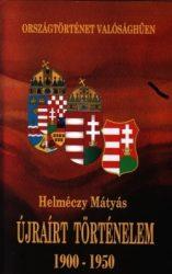 Újraírt történelem 1900-1950 Országtörténet valósághűen - Dr. Helméczy Mátyás