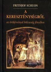 Frithjof Schuon- A kereszténységről az örökérvényű bölcsesség fényében