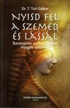 Nyisd fel a szemed és lássál - Barangolás az ősi időkben magyar szemmel Szerző:Dr. T. Túri Gábor