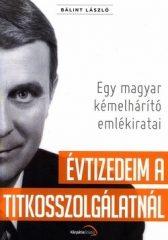 Évtizedeim a titkosszolgálatnál Egy magyar kémelhárító emlékiratai -Bálint László