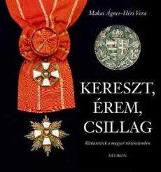Kereszt, érem, csillag - Kitüntetések a magyar történelemben - Héri Vera Makai Ágnes
