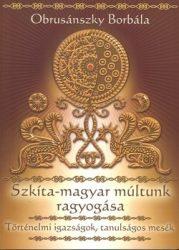 Szkíta-magyar múltunk ragyogása- Történelmi igazságok, tanulságos mesék : Obrusánszky Borbála
