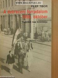 A debreceni forradalom, 1956. október TIZENKÉT NAP KRÓNIKÁJA- Filep Tibor