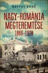 Raffay Ernő Nagy-Románia megteremtése 1866-1920