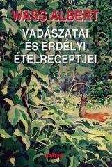 Wass Albert- Wass Albert vadászatai és erdélyi ételreceptjei