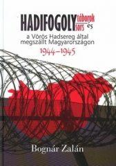 Hadifogolytáborok és hadifogolysors A vörös hadsereg által megszállt Magyarországon 1944-1945 -  Bognár Zalán
