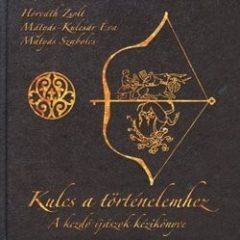 Kulcs a történelemhez (A kezdő íjászok kézikönyve)- Mátyás Szabolcs