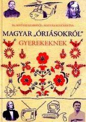 """Magyar """"óriásokról"""" gyerekeknek -Dr. Mátyás Szabolcs - Mátyás Kulcsár Éva"""